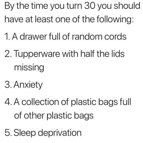 Anxiety, The Following, and Time: By the time you turn 30 you should  have at least one of the following:  1. A drawer full of random cords  2. Tupperware with half the lids  missing  3. Anxiety  4. A collection of plastic bags full  of other plastic bags  5. Sleep deprivation