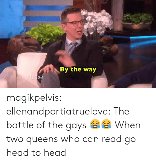 Head, Target, and Tumblr: By the way magikpelvis: ellenandportiatruelove: The battle of the gays 😂😂  When two queens who can read go head to head