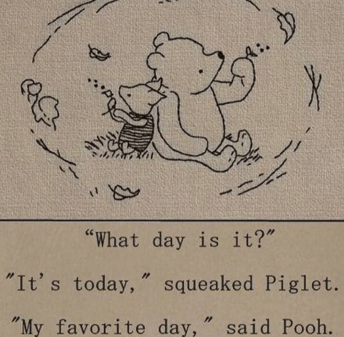 "Today, Day, and Piglet: by  ""What day is it?""  ""It's today, squeaked Piglet.  ""My favorite day, "" said Pooh."