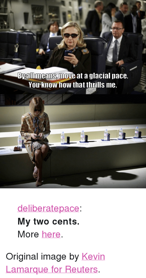 """Tumblr, Blog, and Flight: Byallmeans, move at a glacial pace.  You know how that thrills me. <blockquote> <p><a class=""""tumblr_blog"""" href=""""http://deliberatepace.tumblr.com/post/20611975372"""">deliberatepace</a>:</p> <p><strong>My two cents.</strong><br/>More <a href=""""http://textsfromhillaryclinton.tumblr.com/"""">here</a>.</p> </blockquote> <p>Original image by <a href=""""http://blogs.reuters.com/oddly-enough/2011/10/20/do-we-get-a-snack-on-this-flight-or-what/"""">Kevin Lamarque for Reuters</a>.</p>"""