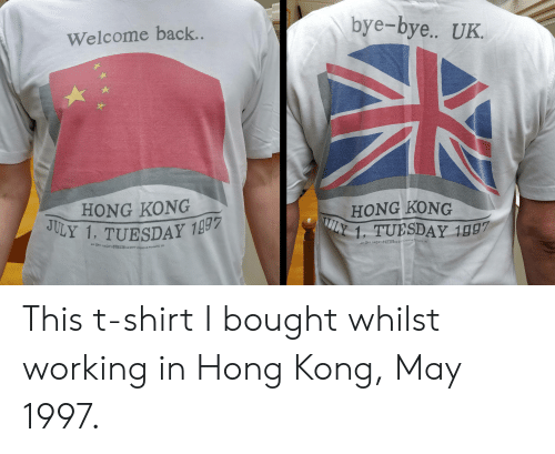 Hong Kong, July 1, and Back: bye-bye.. UK.  Welcome back..  HONG KONG  JULY 1, TUESDAY 199  HONG KONG  LY 1. TUESDAY 1997  A9P Ceariveducts  AH OPY HAGPY OE  AH ORY HA@PYOD244HA PY Cheative Products. Inc This t-shirt I bought whilst working in Hong Kong, May 1997.
