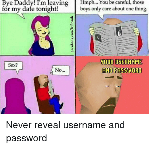 Sex, Never, and Be Careful: Bye Daddy! Im leaving Hmph... You be careful, those  for my dafe tonight! boys only care about one thing.  YOUR USERNAME  AND PASSVORD  Sex? <p>Never reveal username and password</p>