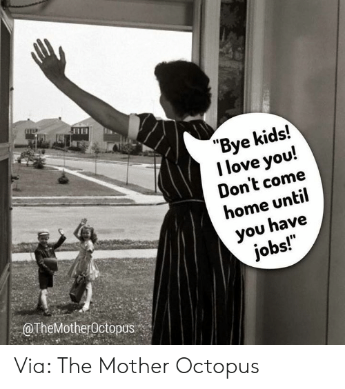 "Dank, Love, and I Love You: ""Bye kids!  I love you!  Don't come  home until  you have  jobs!  OTheMotherOctopus Via: The Mother Octopus"