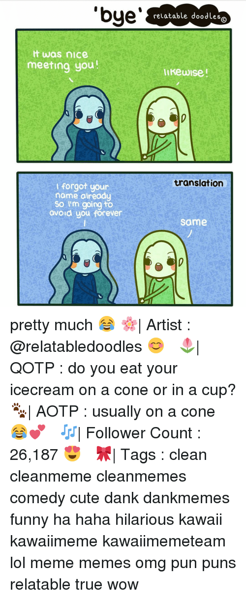 Memes, 🤖, and Name: 'bye  relatable doodLes  was nice  meeting you!  likewise  translation  I forgot your  name already  So I'm going to  avoid you forever  same pretty much 😂 🌸| Artist : @relatabledoodles 😊 ✧ 🌷| QOTP : do you eat your icecream on a cone or in a cup? 🐾| AOTP : usually on a cone 😂💕 ✧ 🎶| Follower Count : 26,187 😍 ✧ 🎀| Tags : clean cleanmeme cleanmemes comedy cute dank dankmemes funny ha haha hilarious kawaii kawaiimeme kawaiimemeteam lol meme memes omg pun puns relatable true wow