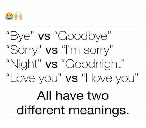 Bye Vs Goodbye Sorry Vs I M Sorry Night Vs Goodnight Love You Vs I Love You All Have Two Different Meanings Love Meme On Me Me