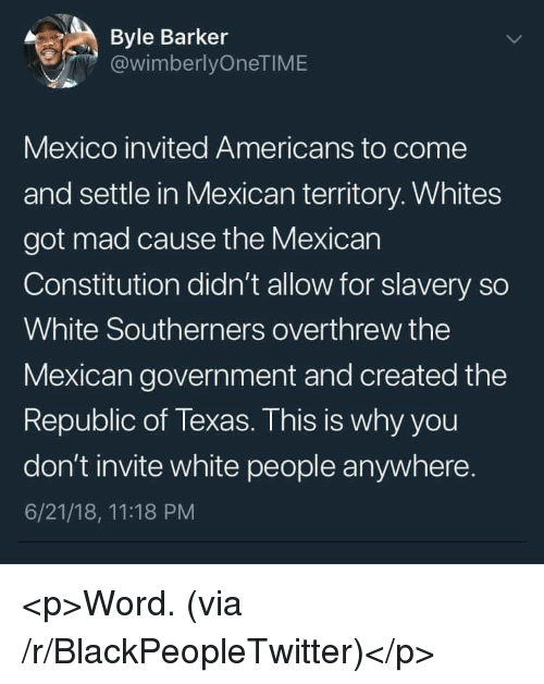 Blackpeopletwitter, White People, and Constitution: Byle Barker  @wimberlyOneTIME  Mexico invited Americans to come  and settle in Mexican territory. Whites  got mad cause the Mexican  Constitution didn't allow for slavery so  White Southerners overthrew the  Mexican government and created the  Republic of Texas. This is why you  don't invite white people anywhere.  6/21/18, 11:18 PM <p>Word. (via /r/BlackPeopleTwitter)</p>