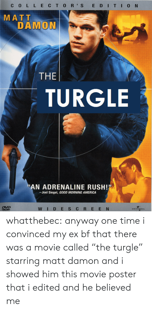 "America, Matt Damon, and Tumblr: C 0 L L ECTO R' S E DITI0 N  MATT  DAMON  THE  TURGLE  AN ADRENALINE RUSH!  -Joel Siegel, GOOD MORNING AMERICA  WID E S C R E E N whatthebec: anyway one time i convinced my ex bf that there was a movie called ""the turgle"" starring matt damon and i showed him this movie poster that i edited and he believed me"