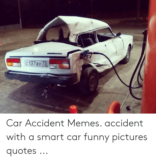 C 137 By 73 Car Accident Memes Accident With A Smart Car Funny