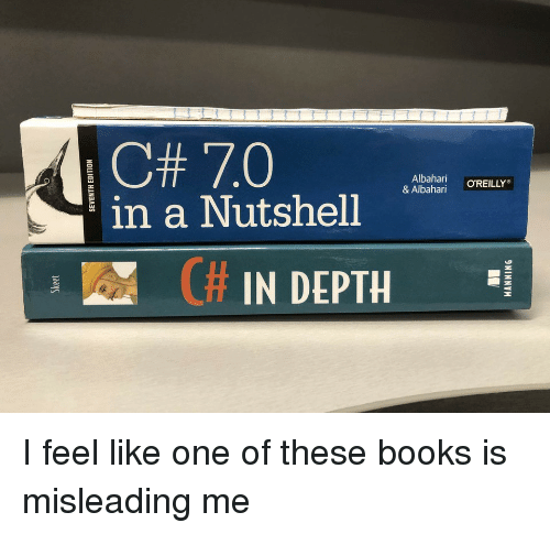 Books, Depth, and One: C# 7.0  in a Nutshell  .Marun  & Albahari OREILLY  IAR C# IN DEPTH I feel like one of these books is misleading me