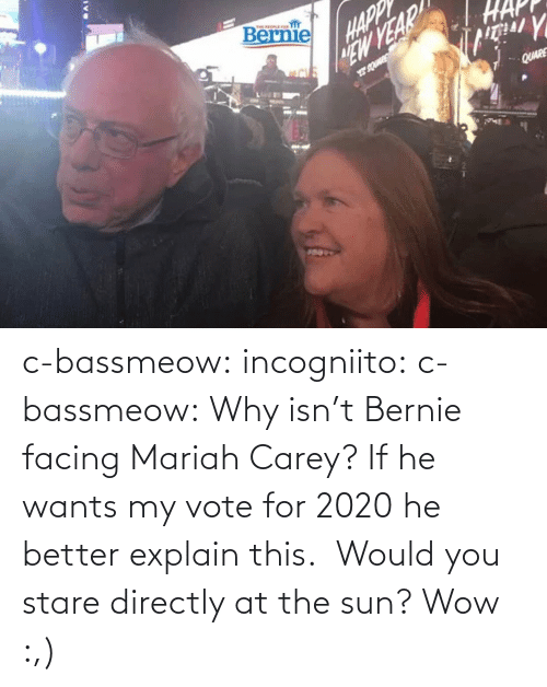 Mariah Carey, Tumblr, and Wow: c-bassmeow: incogniito:   c-bassmeow: Why isn't Bernie facing Mariah Carey? If he wants my vote for 2020 he better explain this.   Would you stare directly at the sun?     Wow :,)