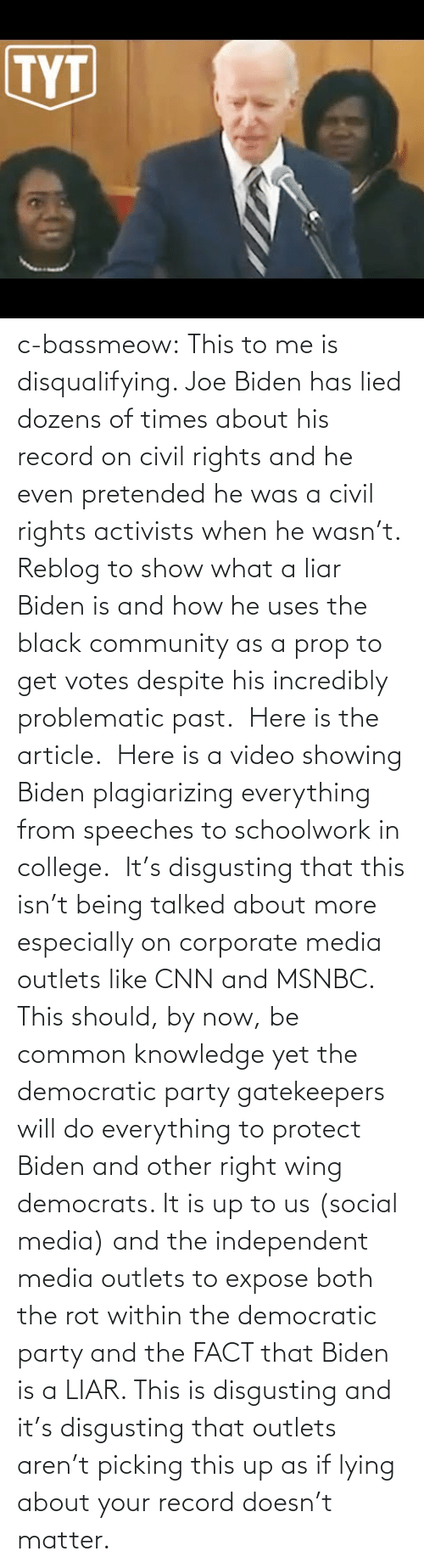 cnn.com, College, and Community: c-bassmeow: This to me is disqualifying. Joe Biden has lied dozens of times about his record on civil rights and he even pretended he was a civil rights activists when he wasn't. Reblog to show what a liar Biden is and how he uses the black community as a prop to get votes despite his incredibly problematic past.   Here is the article.   Here is a video showing Biden plagiarizing everything from speeches to schoolwork in college.   It's disgusting that this isn't being talked about more especially on corporate media outlets like CNN and MSNBC. This should, by now, be common knowledge yet the democratic party gatekeepers will do everything to protect Biden and other right wing democrats. It is up to us (social media) and the independent media outlets to expose both the rot within the democratic party and the FACT that Biden is a LIAR. This is disgusting and it's disgusting that outlets aren't picking this up as if lying about your record doesn't matter.