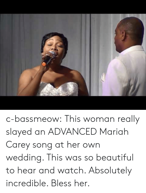 Beautiful, Mariah Carey, and Tumblr: c-bassmeow:  This woman really slayed an ADVANCED Mariah Carey song at her own wedding. This was so beautiful to hear and watch. Absolutely incredible. Bless her.