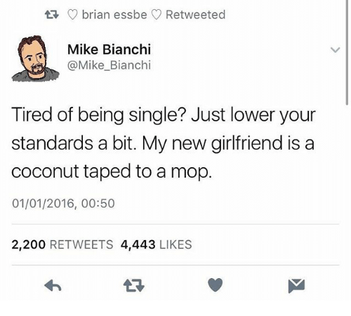 Bailey Jay, Girlfriend, and Dank Memes: C) brian essbe  Retweeted  Mike Bianchi  @Mike_Bianchi  Tired of being single? Just lower your  standards a bit. My new girlfriend is a  coconut taped to a mop.  01/01/2016, 00:50  2,200 RETWEETS 4,443 LIKES  LR