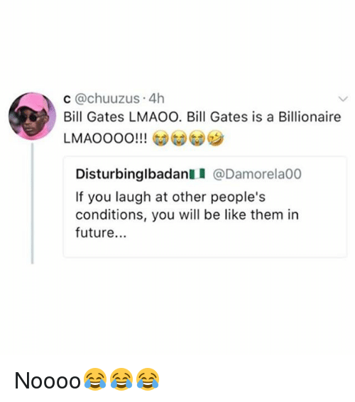 Be Like, Bill Gates, and Future: c @chuuzus 4h  Bill Gates LMAOO. Bill Gates is a Billionaire  Disturbinglbadan @Damorela00  If you laugh at other people's  conditions, you will be like them in  future. Noooo😂😂😂