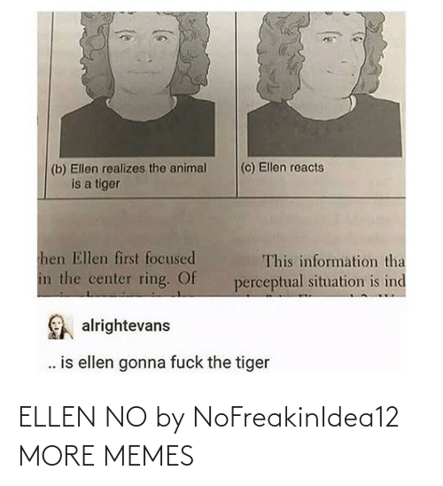 Dank, Memes, and Target: (c) Ellen reacts  (b) Ellen realizes the animal  is a tiger  hen Ellen first focused  This information tha  in the center ring. Of  perceptual situation is ind  alrightevans  . is ellen gonna fuck the tiger ELLEN NO by NoFreakinIdea12 MORE MEMES