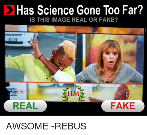 Memes, Science, and 🤖: C Has Science Gone Too Far?  IS THIS IMAGE REAL OR FAKE?  IIMA  REAL  FAKE AWSOME -REBUS