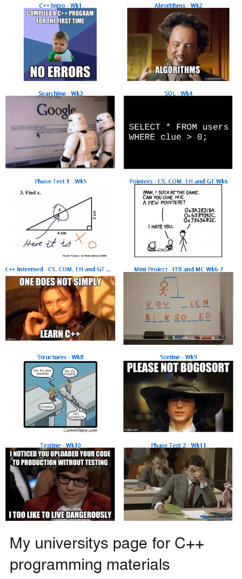 Google, Yo, and Game: C++ Intro - Wk1  Algorithms - Wk2  COMPILEDA  C++ PROGRAM  FOR THEFIRST TIME  NO ERRORS  ALGORITHMS  makeameme  Searching Wk3  SOL-Wk4  Google  SELECT *FROM users  WHERE clue > 0;  droids were  Search m  Phase Test 1 Wk5  Pointers - CS. COM. EH and GT Wk6  MAN, I 5UCKAT THIS GAME  CAN YOU GIVE ME  A FEW POINTERS?  3. Find x  Ox3A28213A  Ox 6339392C  Ox7363682E.  I HATE YOU./  4 cm  C++ Intermed - CS. COM. EH and GT...  Mini Proiect- ITB and MC Wk6-7  ONE DOES NOT SIMPLY  yo EEN  RI KIO ED  LEARN C++  tructures - Wk8  Sorting - Wk9  PLEASE NOT BOGOSOR  No, it's your  problem  No, R's  yOURS!  yOURs  NO  YOURS!!  CommitStrip.com  mgfip.com  Testing- Wk10  I NOTICED YOU UPLOADED YOUR CODE  TO PRODUCTION WITHOUT TESTING  Phase Test 2- Wk11  ITOO LIKE TO LIVE DANGEROUSLY My universitys page for C++ programming materials