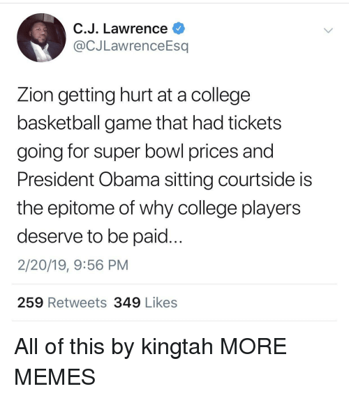 Basketball, College, and College Basketball: C.J. Lawrence  @CJLawrenceEsq  Zion getting hurt at a college  basketball game that had tickets  going for super bowl prices and  President Obama sitting courtside is  the epitome of why college players  deserve to be paid...  2/20/19, 9:56 PM  259 Retweets 349 Likes All of this by kingtah MORE MEMES