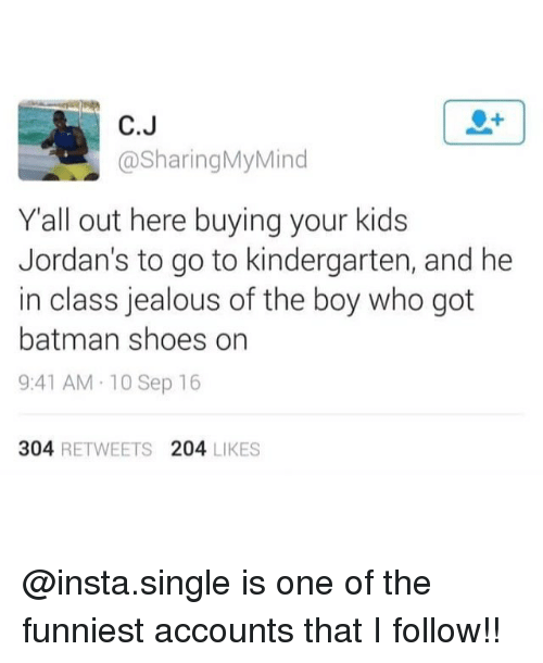 Batman, Jealous, and Jordans: C.J  @SharingMyMind  Yall out here buying your kids  Jordan's to go to kindergarten, and he  in class jealous of the boy who got  batman shoes on  9:41 AM 10 Sep 16  304 RETWEETS 204 LIKES @insta.single is one of the funniest accounts that I follow!!