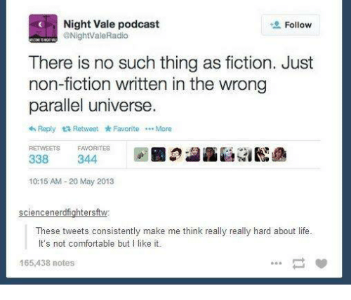 Comfortable, Life, and Fictional: C Night Vale podcast  Follow  ONight'ValeRadio  There is no such thing as fiction. Just  non-fiction written in the wrong  parallel universe  Reply ta Retweet Favorite ...More  RETWEETS FAVORITES  344  338  10:15 AM 20 May 2013  sciencenerdfightersft  These tweets consistently make me think really really hard about life  It's not comfortable but l like it.  165,438 notes