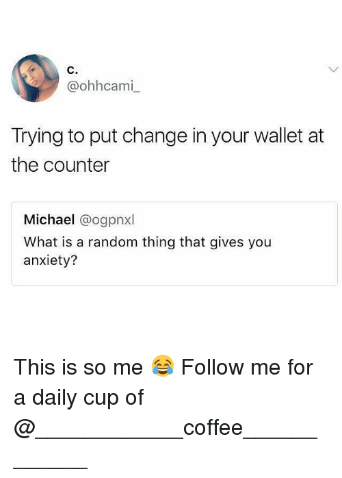 Memes, Anxiety, and Coffee: C.  @ohhcami  Trying to put change in your wallet at  the counter  Michael @ogpnxl  What is a random thing that gives you  anxiety? This is so me 😂 Follow me for a daily cup of @____________coffee____________