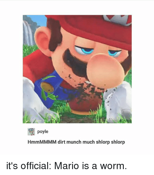 Ironic, Mario, and Worm: C poyle  HmmMMMM dirt munch much shlorp shlorp it's official: Mario is a worm.