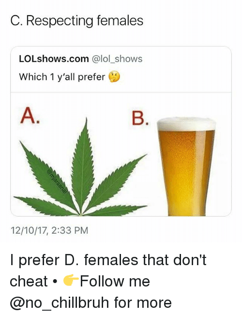 Funny, Lol, and Com: C. Respecting females  LOLshows.com @lol_shows  Which 1 y'all prefer  12/10/17, 2:33 PM I prefer D. females that don't cheat • 👉Follow me @no_chillbruh for more