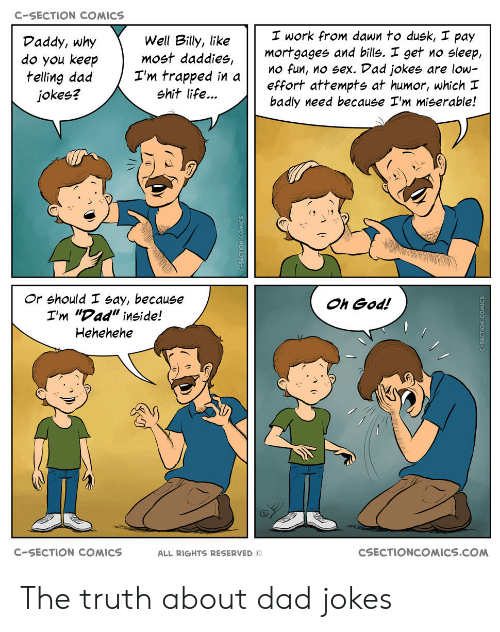 "Dad, God, and Life: C-SECTION COMICS  I work from dawn to dusk, I pay  Well Billy, like  do you keepmost daddies,  I'm trapped in  Daddy, why  mortgages and bills. I get no sleep,  effort attempts at humor, which  badly need because I'm miserable!  O fun, no sex. Dad jokes are low-  jokes?  shit life...  Or should I say, because  I'm ""Dad"" inside!  Hehehehe  Oh God!  C-SECTION COMICS  ALL RIGHTS RESERVED ©  CSECTIONCOMICS.COM The truth about dad jokes"