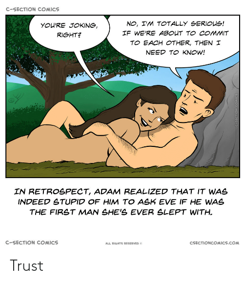 Indeed, Comics, and Eve: C-SECTION COMICS  NO, I'M TOTALLY SERIOUS!  YOU'RE JOKING,  IF WE'RE ABOUT TO COMMIT  RIGHT?  TO EACH OTHER, THEN I  NEED TO KNOW!  IN RETROSPECT, ADAM REALIZED THAT IT WAS  INDEED STUPID OF HIM TO ASK EVE IF HE WAS  THE FIRST MAN SHE'S EVER SLEPT WITH.  C-SECTION COMICS  CSECTIONCOMICS.COM  ALL RIGHTS RESERVED O Trust