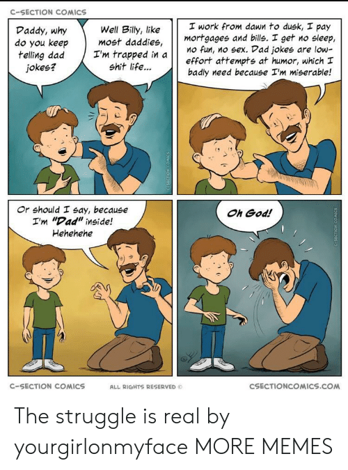 "Dad, Dank, and God: C-SECTION COMICS  work from dawn to dusk, pay  mortgagee and bills. I get no sleep,  Mo fun, no sex. Vad jokes are low-  effort attempts at humor, which I  badly need because I'm miserable!  Daddy, why  do you keep  telling dad Tm trapped in a  Well Billy, like  most daddies,  jokes?  shit life...  け け  Or should I say, because  I'm ""Dad"" inside!  Hehehehe  Oh God!  C-SECTION COMICS  ALL RIGHTS RESERVED  CSECTIONCOMICS.COM The struggle is real by yourgirlonmyface MORE MEMES"