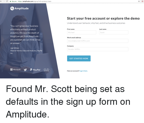 """Head, Love, and Michael Scott: C Secure https://amplitude.com/signup?ref-product-hero  Amplitude  Start your free account or explore the demo  Understand user behavior, ship fast, and drive business outcomes  """"You can't grow your business  effectively without product  analytics. We love the depth of  insight we get from Amplitude  any question we can think of has  an answer  First name  Last name  Michael  Scott  Work email address  mscott@dundermifflin.com  Company  Joel Witten  Head of Venmo Data and Analytics, PayPal  Inc  Dunder Mifflin  GET STARTED NOW  MicrosoftPayPal clsco  Have an account? Log in here."""