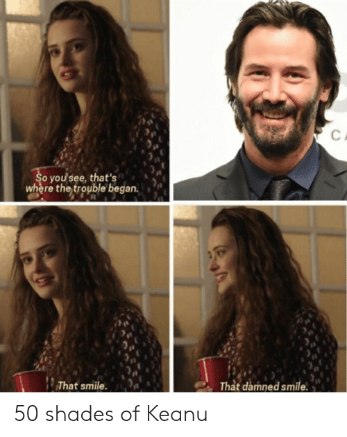 Reddit, Smile, and Damned: C  So you see, that's  where the trouble began.  That smile.  That damned smile 50 shades of Keanu