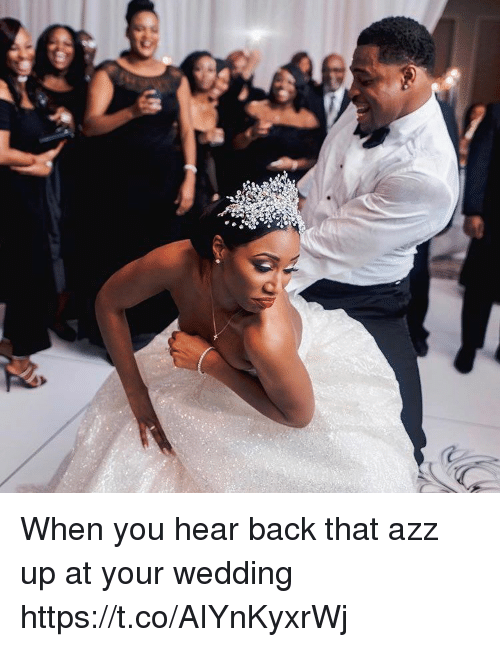 Back That Azz Up, Wedding, and Back: c When you hear back that azz up at your wedding https://t.co/AIYnKyxrWj