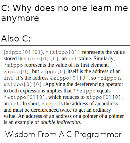 Wisdom, One, and Element: C: Why does no one learn me  anymore  Also C:  (zippo [0] [0]), * (zippo[0]) represents the value  stored in zippo [0] [0],an int value. Similarly,  *zippo represents the value of its first element,  zippo [01, but zippo[0] itself is the address of an  int. It's the address & zippo [0] [0], so *zippo is  & zippo [0] [0]. Applying the dereferencing operator  to both expressions implies that**zippo equals  *&zippo [0] [0], which reduces to zippo [0] [0]  an int. In short, zippo is the address of an address  and must be dereferenced twice to get an ordinary  value. An address of an address or a pointer of a pointer  is an example of double indirection Wisdom From A C Programmer