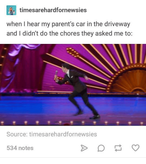 Parents, Car, and Source: C0  when I hear my parent's car in the driveway  and I didn't do the chores they asked me to:  timesarehardfornewsi  es  Source: timesarehardfornewsies  534 notes