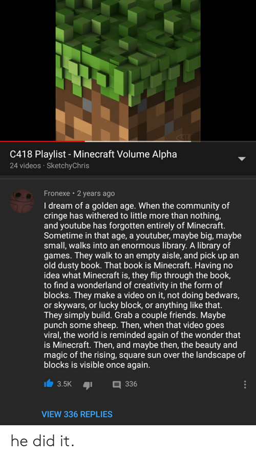 Community, Friends, and Minecraft: C18  C418 Playlist - Minecraft Volume Alpha  24 videos SketchyChris  Fronexe 2 years ago  I dream of a golden age. When the community of  cringe has withered to little more than nothing,  and youtube has forgotten entirely of Minecraft.  Sometime in that age, a youtuber, maybe big, maybe  small, walks into an enormous library. A library of  games. They walk to an empty aisle, and pick up an  old dusty book. That book is Minecraft. Having no  idea what Minecraft is, they flip through the book  to find a wonderland of creativity in the form of  blocks. They make a video on it, not doing bedwars,  or skywars, or lucky block, or anything like that.  They simply build. Grab a couple friends. Maybe  punch some sheep. Then, when that video goes  viral, the world is reminded again of the wonder that  is Minecraft. Then, and maybe then, the beauty and  magic of the rising, square sun over the landscape of  blocks is visible once again.  3.5K  336  VIEW 336 REPLIES he did it.