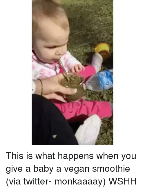 Memes, 🤖, and What's Happening: c3 This is what happens when you give a baby a vegan smoothie (via twitter- monkaaaay) WSHH