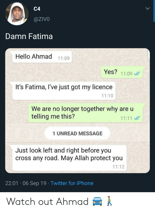 Hello, Iphone, and Twitter: C4  @ZIVO  Damn Fatima  Hello Ahmad  11:09  Yes?  11:09  It's Fatima, I've just got my licence  11:10  We are no longer together why are u  telling me this?  11:11  1 UNREAD MESSAGE  Just look left and right before you  cross any road. May Allah protect you  11:12  22:01 06 Sep 19 Twitter for iPhone Watch out Ahmad 🚘🚶🏽‍♂️