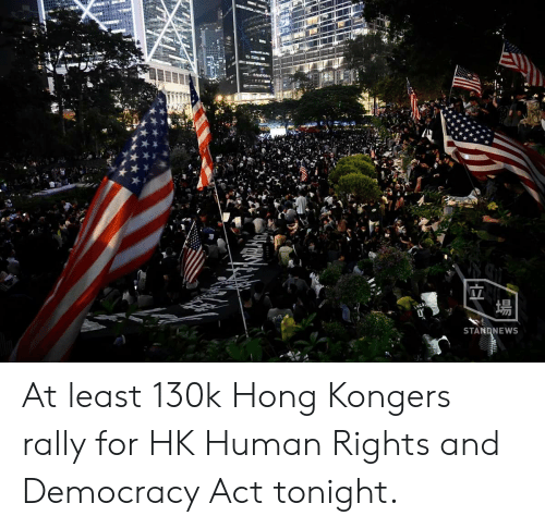 Democracy, Human, and Act: CA  場  STANDNEWS At least 130k Hong Kongers rally for HK Human Rights and Democracy Act tonight.
