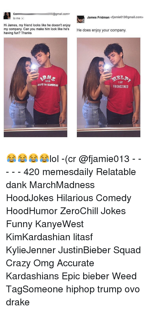 Memes, 🤖, and Ovo: Ca 0@gmail.com>  James Fridman  <fjamie013@gmail.com>  to me  Hi James, my friend looks like he doesn't enjoy  my company. Can you make him look like he's  He does enjoy your company  having fun? Thanks  9015  GOT  FRIENDZONED 😂😂😂😂lol -(cr @fjamie013 - - - - - 420 memesdaily Relatable dank MarchMadness HoodJokes Hilarious Comedy HoodHumor ZeroChill Jokes Funny KanyeWest KimKardashian litasf KylieJenner JustinBieber Squad Crazy Omg Accurate Kardashians Epic bieber Weed TagSomeone hiphop trump ovo drake