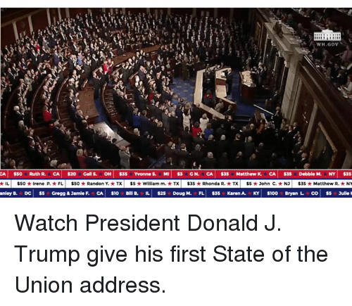 State of the Union Address, Trump, and Watch: CA $50 RuthR. CA $20 Galls. OH S35 Yvonnes. M. $3 GN. CA $35 MatthewK. CA|$35 DebbleM, NY  ★IL|  $50 ★ Irene P. ★ FL |  $50 ★ Randon Y. ★ TX |  $5 ★ William m. ★ TX  $35 ★ Rhonda R. ★ TX |  $5 ★ John C. ★ NJ |  $35 ★ Matthew R. ★ NY Watch President Donald J. Trump give his first State of the Union address.