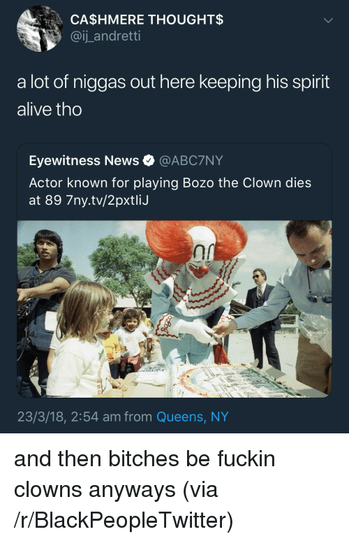 Alive, Blackpeopletwitter, and News: CA$HMERE THOUGHT$  @ij_ andretti  a lot of niggas out here keeping his spirit  alive tho  Eyewitness News @ABC7NY  Actor known for playing Bozo the Clown dies  at 89 7ny.tv/2pxtliJ  23/3/18, 2:54 am from Queens, NY <p>and then bitches be fuckin clowns anyways (via /r/BlackPeopleTwitter)</p>