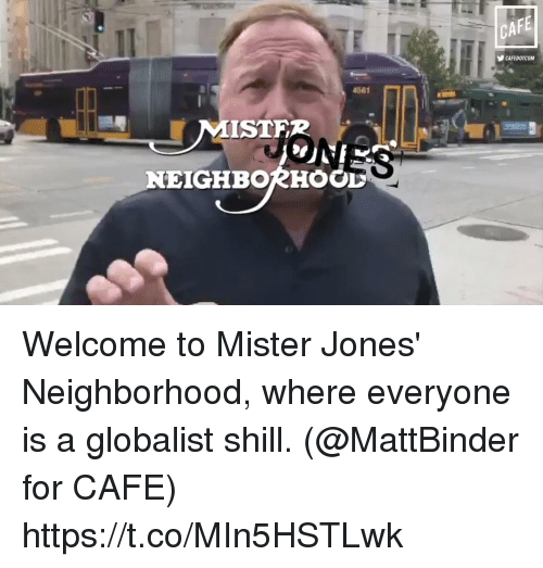 Memes, 🤖, and For: CA  Il  CAFEDOTCOM  4861  ISTFR  NEIGHBORHOGL Welcome to Mister Jones' Neighborhood, where everyone is a globalist shill. (@MattBinder for CAFE) https://t.co/MIn5HSTLwk