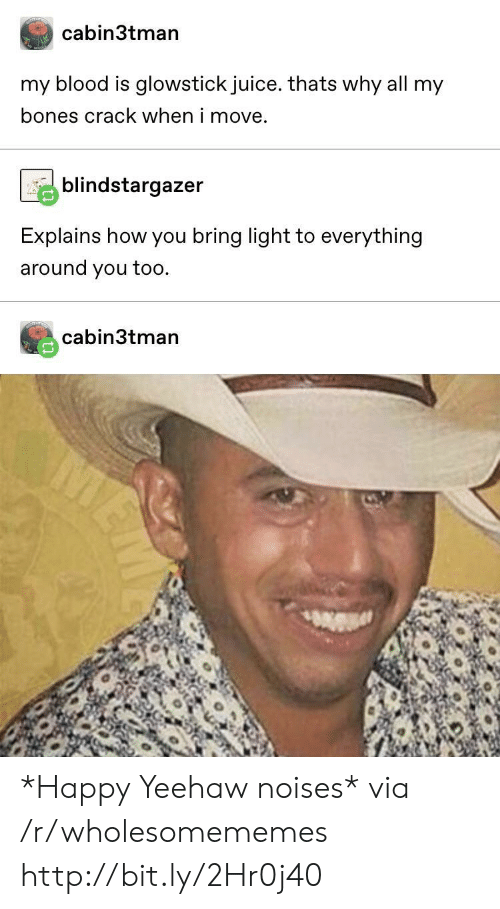 Bones, Juice, and Happy: cabin3tman  my blood is glowstick juice. thats why all my  bones crack when i move.  blindstargazer  Explains how you bring light to everything  around you too  cabin3tman *Happy Yeehaw noises* via /r/wholesomememes http://bit.ly/2Hr0j40