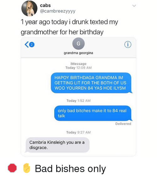 Bad, Birthday, and Drunk: cabs  @cambreezyyyy  1 year ago today i drunk texted my  grandmother for her birthday  grandma georgina  iMessage  Today 12:09 AM  HAPOY BIRTHDAGA GRANDMA IM  GETTING LIT FOR THE BOTH OF US  WOO YOURREN 84 YAS HOE ILYSM  Today 1:52 AM  only bad bitches make it to 84 real  talk  Delivered  Today 9:27 AM  Cambria Kinsleigh you are a  disgrace 🛑 ✋ Bad bishes only