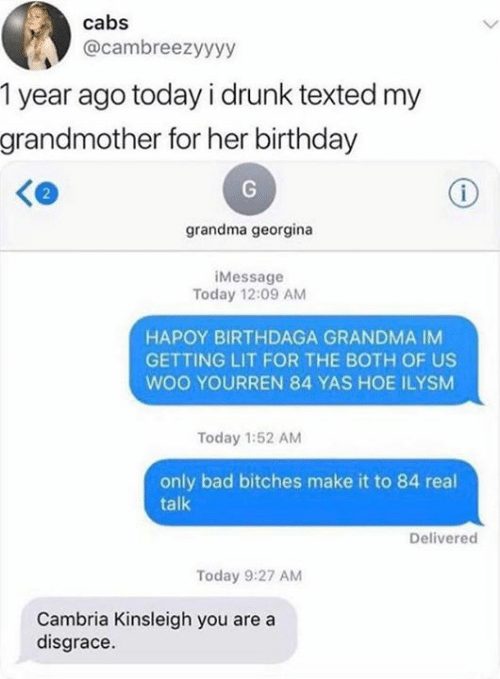 Bad, Birthday, and Dank: cabs  @cambreezyyyy  1 year ago today i drunk texted my  grandmother for her birthday  i  grandma georgina  iMessage  Today 12:09 AM  HAPOY BIRTHDAGA GRANDMA IM  GETTING LIT FOR THE BOTH OF US  woo YOURREN 84 YAS HOE ILYSM  Today 1:52 AM  only bad bitches make it to 84 real  talk  Delivered  Today 9:27 AM  Cambria Kinsleigh you are a  disgrace