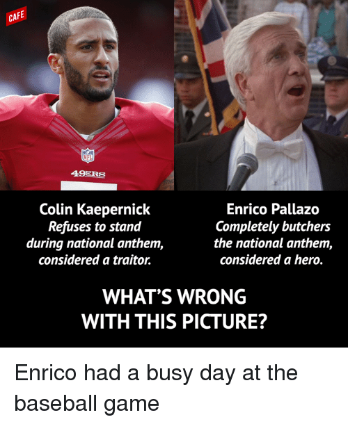 Baseball, Colin Kaepernick, and National Anthem: CAFE  49ERS  Colin Kaepernick  Enrico Pallazo  Completely butchers  Refuses to stand  during national anthem,  the national anthem,  considered a traitor.  considered a hero.  WHAT'S WRONG  WITH THIS PICTURE? Enrico had a busy day at the baseball game