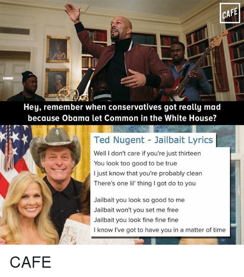 Obama, Ted, and True: CAFE  Hey, remember when conservatives got really mad  because Obama let Common in the White House?  Ted Nugent Jailbait Lyrics  Well I don't care if you're just thirteen  You look too good to be true  I just know that you're probably clean  There's one lil' thing I got do to you  Jailbait you look so good to me  Jailbait won't you set me free  Jailbait you look fine fine fine  I know I've got to have you in a matter of time CAFE