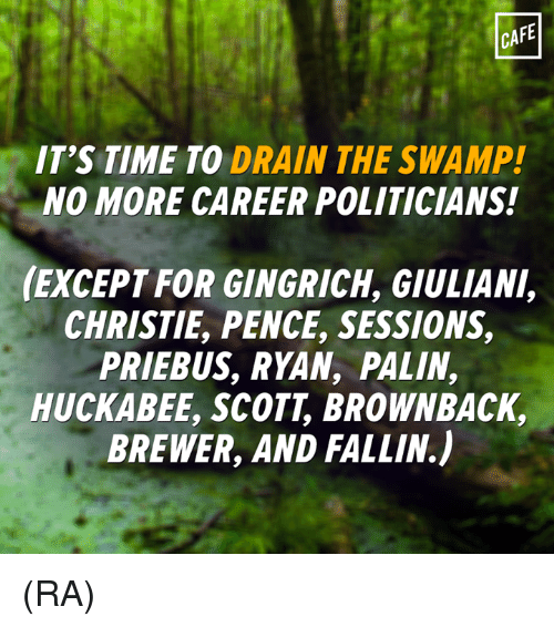 Memes, Politicians, and 🤖: CAFE  IT'S TIME TO DRAIN THE SWAMP!  NO MORE CAREER POLITICIANS!  (EXCEPT FOR GINGRICH, GIULIANI,  CHRISTIE PENCE, SESSIONS,  PRIEBUS, RYAN, PALIN,  HUCKABEE, SCOTT BROWNBACK,  BREWER, AND FALLIN) (RA)