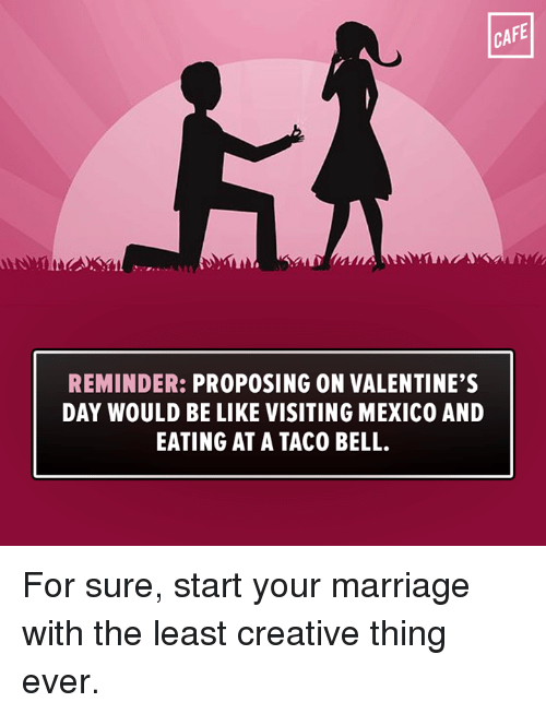 Memes, Taco Bell, And 🤖: CAFE REMINDER: PROPOSING ON VALENTINEu0027S DAY WOULD